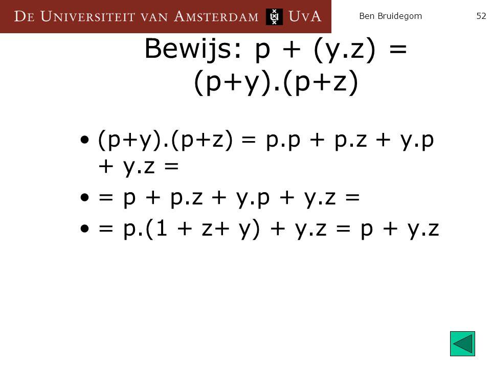 Ben Bruidegom52 Bewijs: p + (y.z) = (p+y).(p+z) (p+y).(p+z) = p.p + p.z + y.p + y.z = = p + p.z + y.p + y.z = = p.(1 + z+ y) + y.z = p + y.z