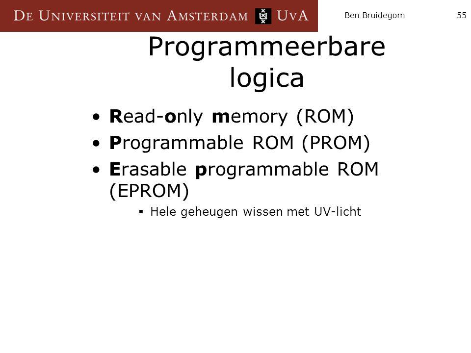 Ben Bruidegom55 Programmeerbare logica Read-only memory (ROM) Programmable ROM (PROM) Erasable programmable ROM (EPROM)  Hele geheugen wissen met UV-