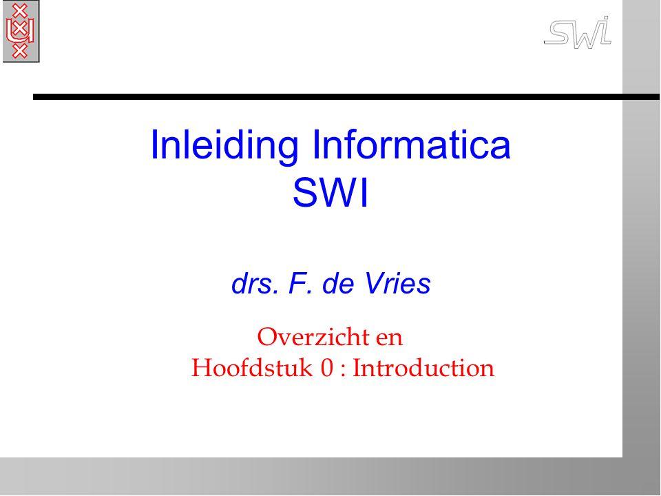 Inleiding Informatica SWI drs. F. de Vries Overzicht en Hoofdstuk 0 : Introduction