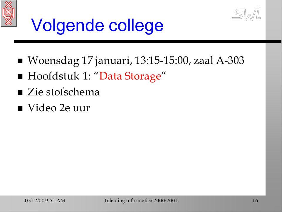 10/12/00 9:51 AMInleiding Informatica 2000-200116 Volgende college n Woensdag 17 januari, 13:15-15:00, zaal A-303 n Hoofdstuk 1: Data Storage n Zie stofschema n Video 2e uur