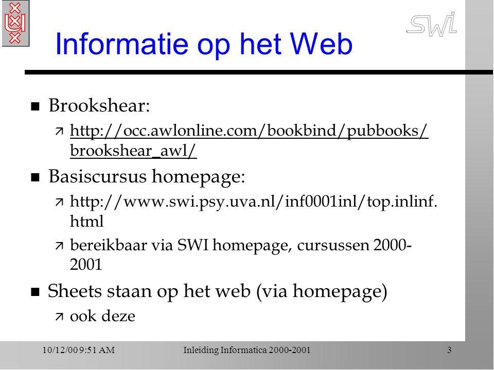 10/12/00 9:51 AMInleiding Informatica 2000-20013 Informatie op het Web n Brookshear: ä http://occ.awlonline.com/bookbind/pubbooks/ brookshear_awl/ http://occ.awlonline.com/bookbind/pubbooks/ brookshear_awl/ n Basiscursus homepage: ä http://www.swi.psy.uva.nl/inf0001inl/top.inlinf.