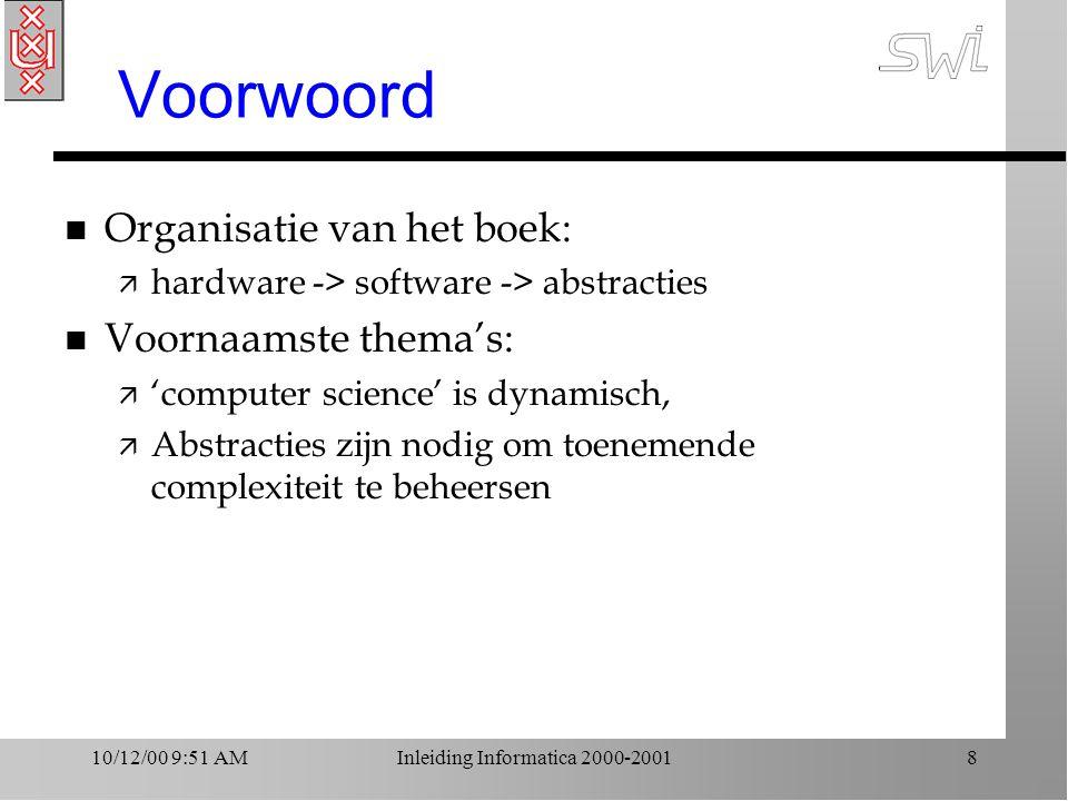 10/12/00 9:51 AMInleiding Informatica 2000-20018 Voorwoord n Organisatie van het boek: ä hardware -> software -> abstracties n Voornaamste thema's: ä 'computer science' is dynamisch, ä Abstracties zijn nodig om toenemende complexiteit te beheersen