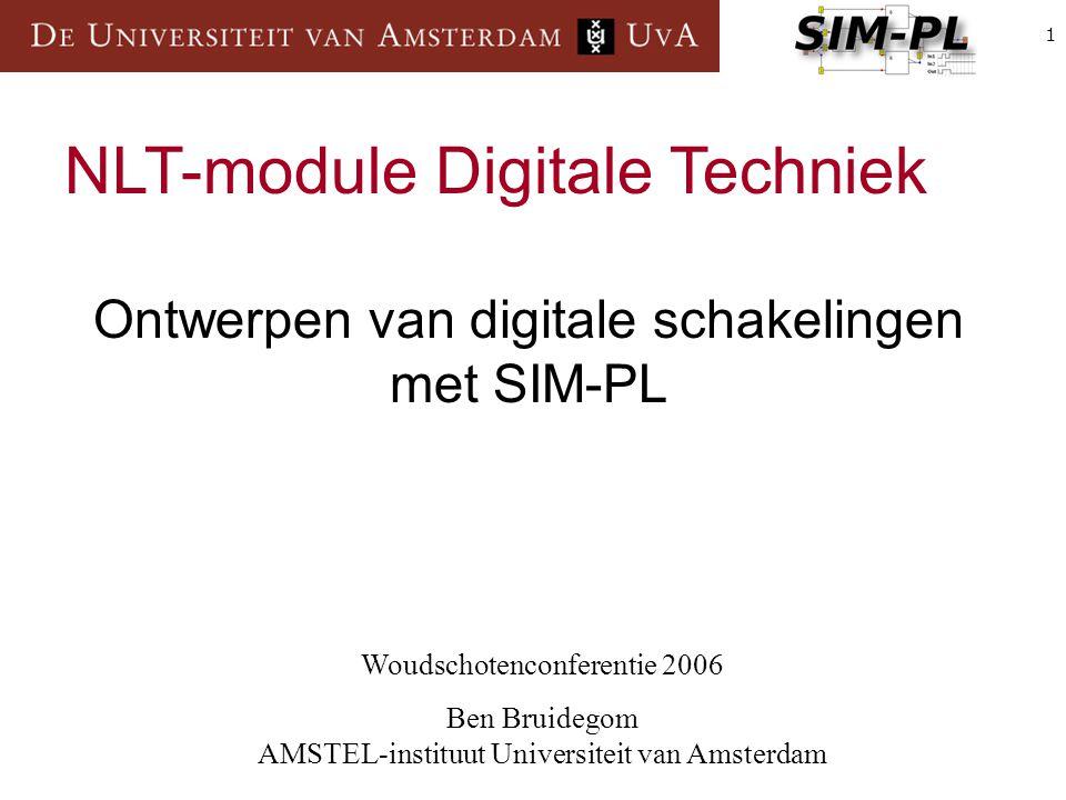 1 Woudschotenconferentie 2006 Ben Bruidegom AMSTEL-instituut Universiteit van Amsterdam NLT-module Digitale Techniek Ontwerpen van digitale schakelingen met SIM-PL