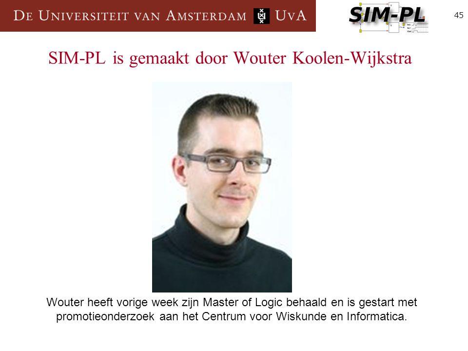 45 SIM-PL is gemaakt door Wouter Koolen-Wijkstra Wouter heeft vorige week zijn Master of Logic behaald en is gestart met promotieonderzoek aan het Centrum voor Wiskunde en Informatica.