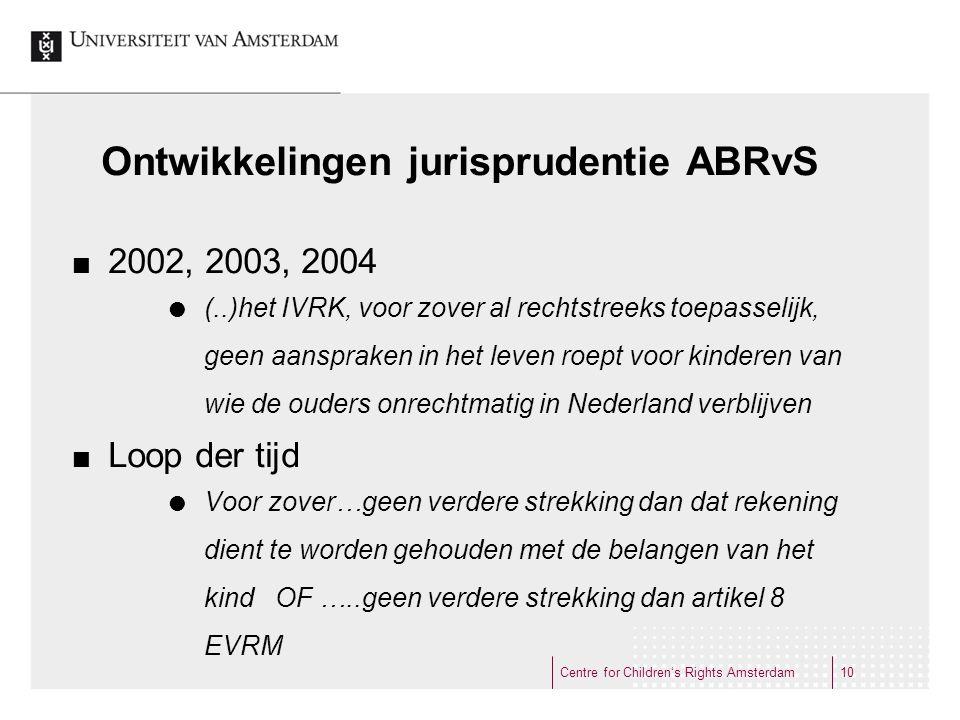Ontwikkelingen jurisprudentie ABRvS 2002, 2003, 2004  (..)het IVRK, voor zover al rechtstreeks toepasselijk, geen aanspraken in het leven roept voor kinderen van wie de ouders onrechtmatig in Nederland verblijven Loop der tijd  Voor zover…geen verdere strekking dan dat rekening dient te worden gehouden met de belangen van het kind OF …..geen verdere strekking dan artikel 8 EVRM Centre for Children's Rights Amsterdam10