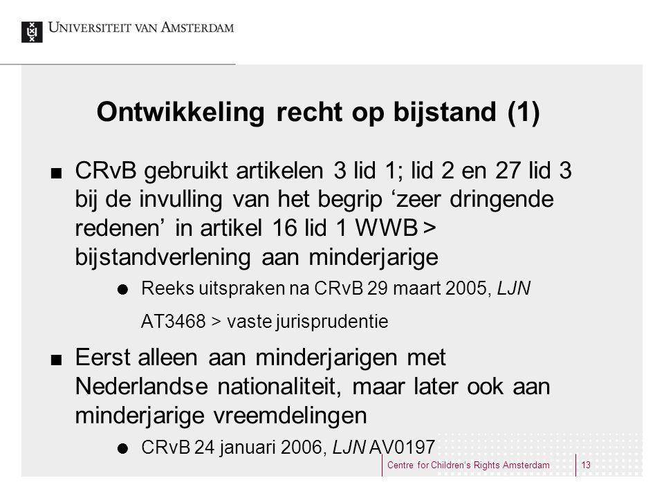 Ontwikkeling recht op bijstand (1) CRvB gebruikt artikelen 3 lid 1; lid 2 en 27 lid 3 bij de invulling van het begrip 'zeer dringende redenen' in artikel 16 lid 1 WWB > bijstandverlening aan minderjarige  Reeks uitspraken na CRvB 29 maart 2005, LJN AT3468 > vaste jurisprudentie Eerst alleen aan minderjarigen met Nederlandse nationaliteit, maar later ook aan minderjarige vreemdelingen  CRvB 24 januari 2006, LJN AV0197 Centre for Children's Rights Amsterdam13