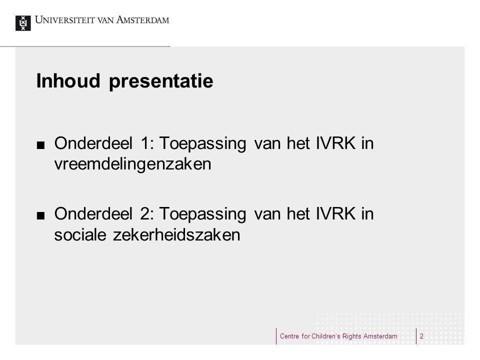 Inhoud presentatie Onderdeel 1: Toepassing van het IVRK in vreemdelingenzaken Onderdeel 2: Toepassing van het IVRK in sociale zekerheidszaken Centre for Children's Rights Amsterdam2