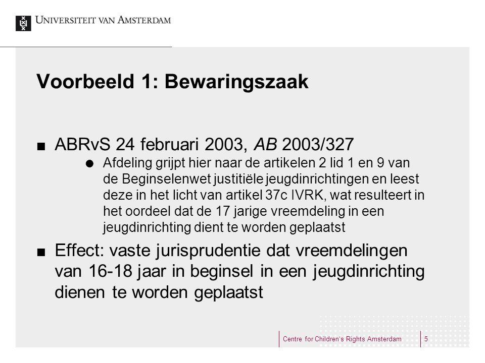 Voorbeeld 1: Bewaringszaak ABRvS 24 februari 2003, AB 2003/327  Afdeling grijpt hier naar de artikelen 2 lid 1 en 9 van de Beginselenwet justitiële jeugdinrichtingen en leest deze in het licht van artikel 37c IVRK, wat resulteert in het oordeel dat de 17 jarige vreemdeling in een jeugdinrichting dient te worden geplaatst Effect: vaste jurisprudentie dat vreemdelingen van 16-18 jaar in beginsel in een jeugdinrichting dienen te worden geplaatst Centre for Children's Rights Amsterdam5
