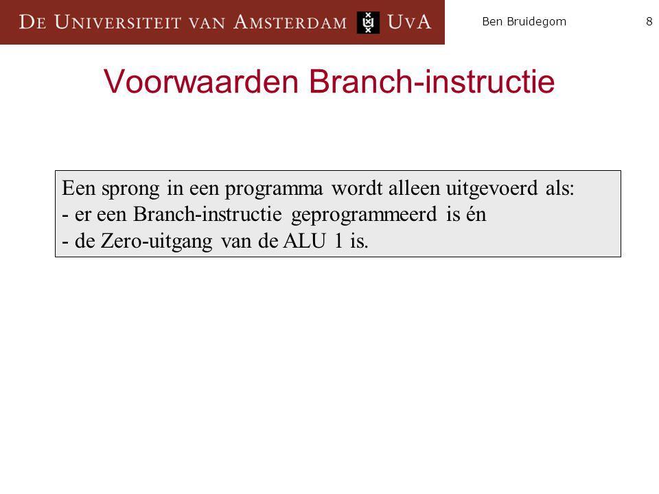 8Ben Bruidegom Voorwaarden Branch-instructie Een sprong in een programma wordt alleen uitgevoerd als: - er een Branch-instructie geprogrammeerd is én - de Zero-uitgang van de ALU 1 is.