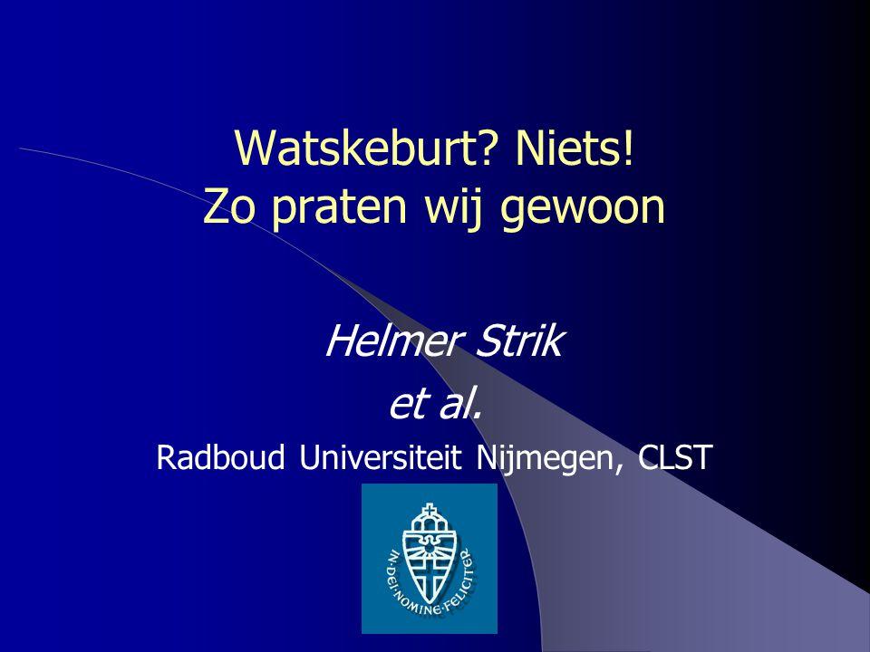 Watskeburt? Niets! Zo praten wij gewoon Helmer Strik et al. Radboud Universiteit Nijmegen, CLST