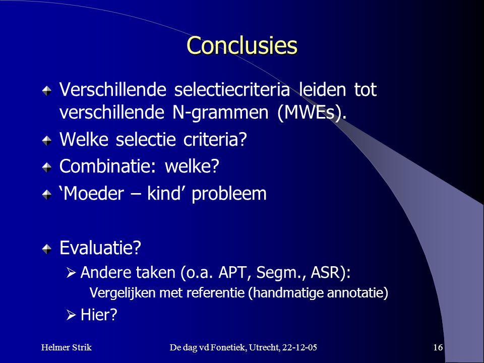Helmer StrikDe dag vd Fonetiek, Utrecht, 22-12-0516 Conclusies Verschillende selectiecriteria leiden tot verschillende N-grammen (MWEs). Welke selecti