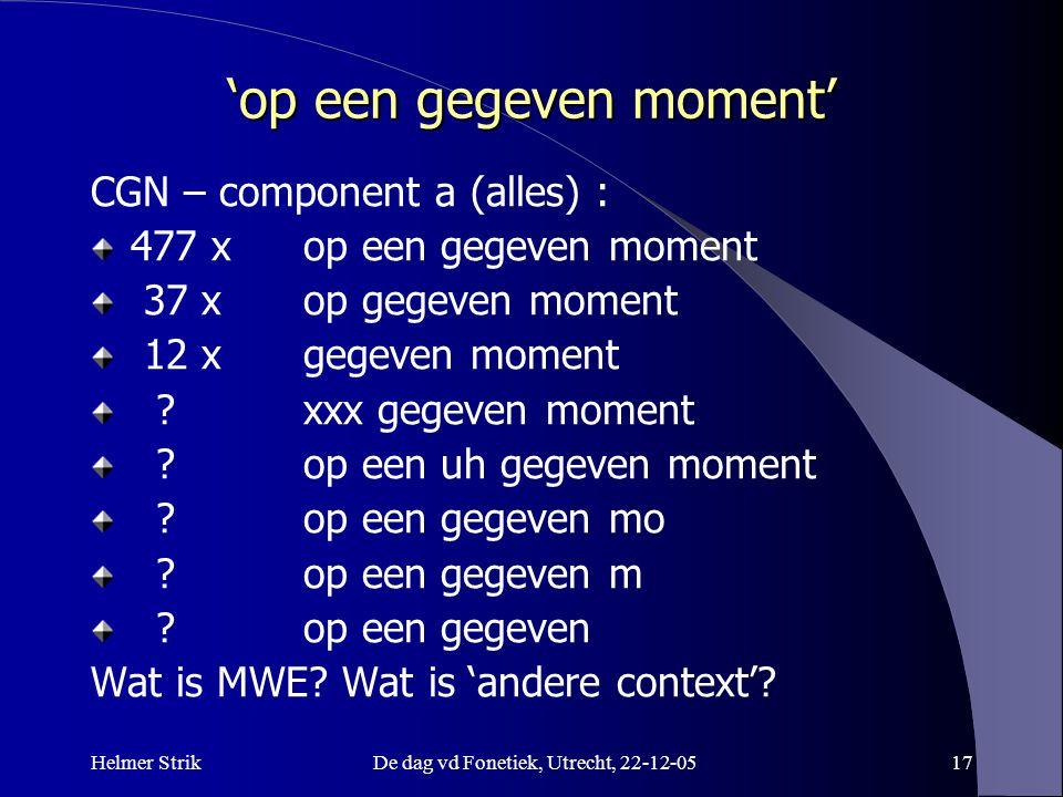 Helmer StrikDe dag vd Fonetiek, Utrecht, 22-12-0517 'op een gegeven moment' CGN – component a (alles) : 477 x op een gegeven moment 37 xop gegeven mom