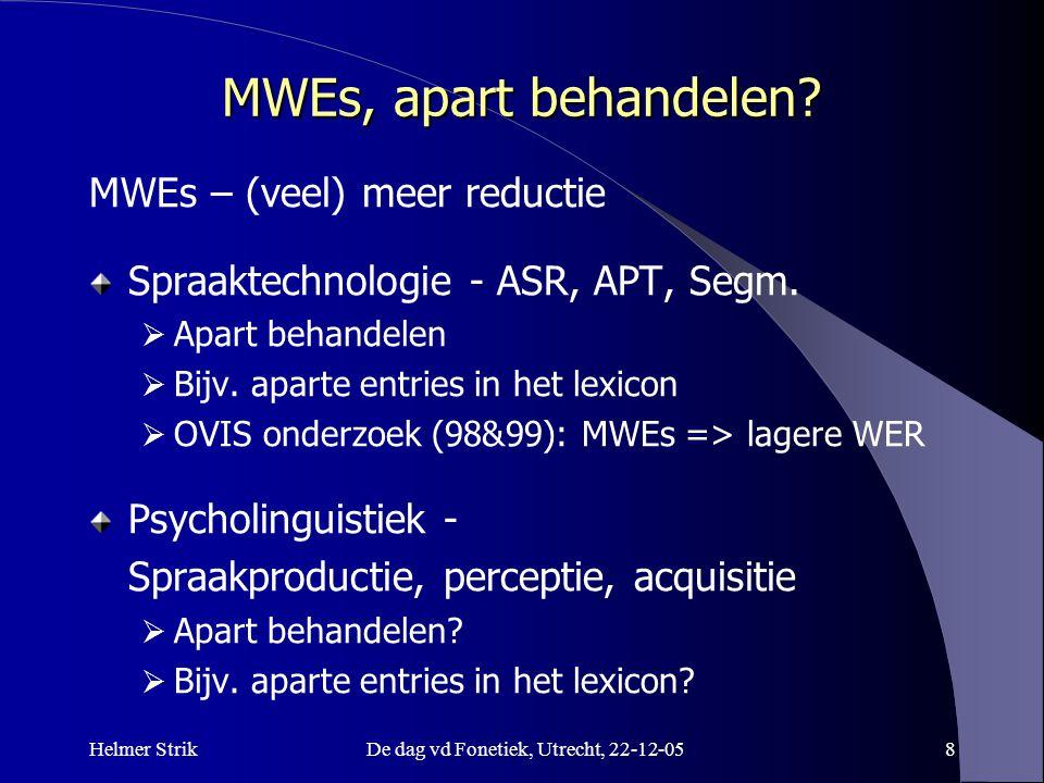 Helmer StrikDe dag vd Fonetiek, Utrecht, 22-12-058 MWEs, apart behandelen? MWEs – (veel) meer reductie Spraaktechnologie - ASR, APT, Segm.  Apart beh