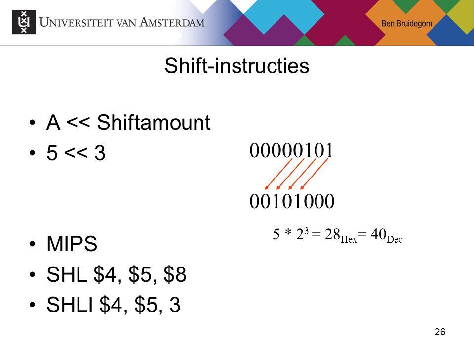 26 A << Shiftamount 5 << 3 MIPS SHL $4, $5, $8 SHLI $4, $5, 3 Shift-instructies 00000101 00101000 5 * 2 3 = 28 Hex = 40 Dec