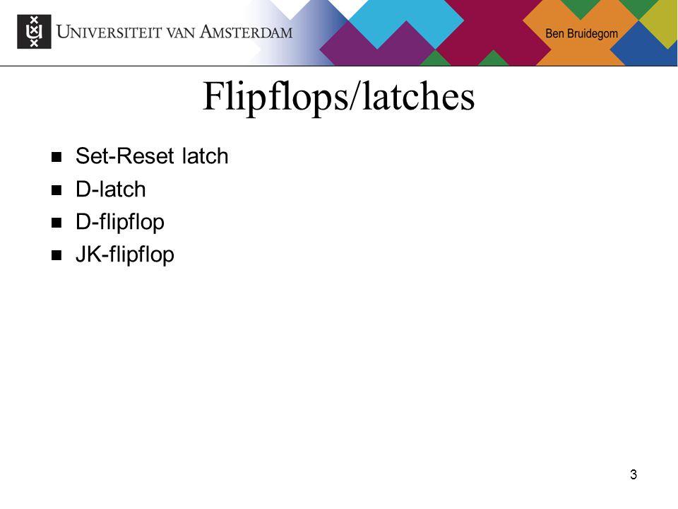 3Ben Bruidegom 3 Flipflops/latches Set-Reset latch D-latch D-flipflop JK-flipflop