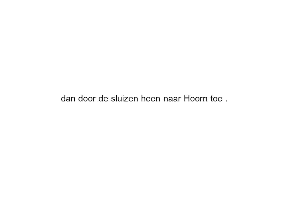 dan door de sluizen heen naar Hoorn toe.
