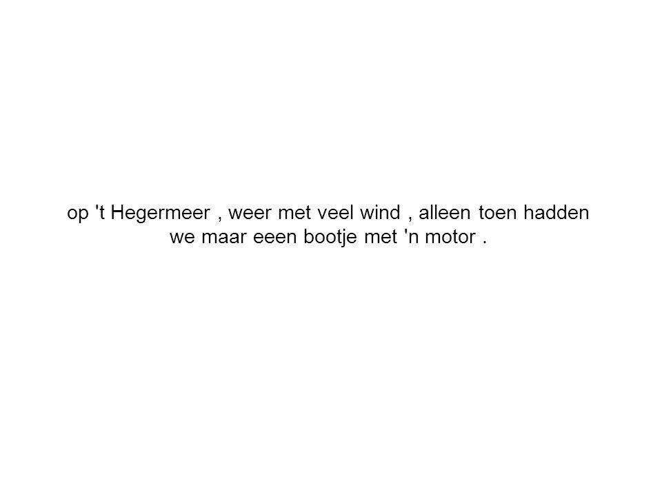 op t Hegermeer, weer met veel wind, alleen toen hadden we maar eeen bootje met n motor.