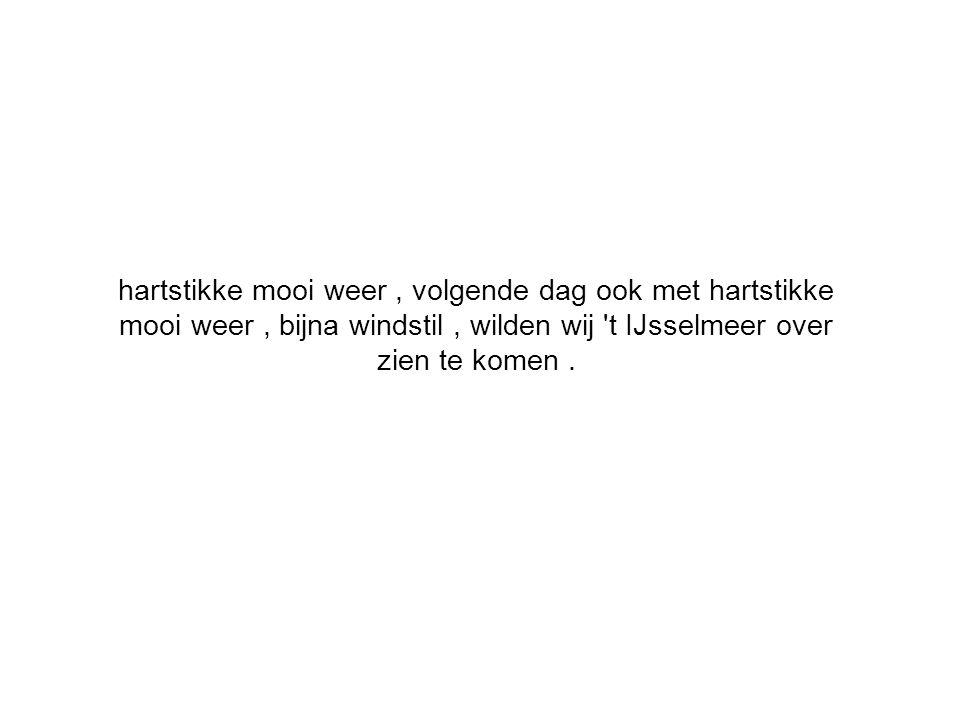 hartstikke mooi weer, volgende dag ook met hartstikke mooi weer, bijna windstil, wilden wij t IJsselmeer over zien te komen.