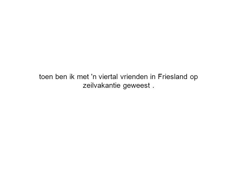 toen ben ik met n viertal vrienden in Friesland op zeilvakantie geweest.