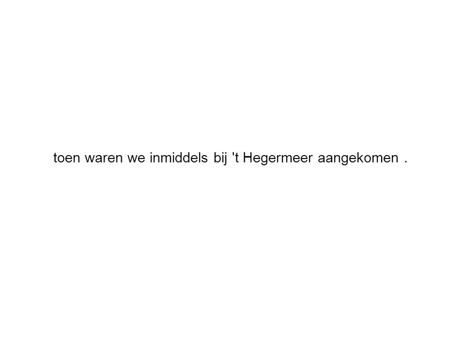 toen waren we inmiddels bij t Hegermeer aangekomen.