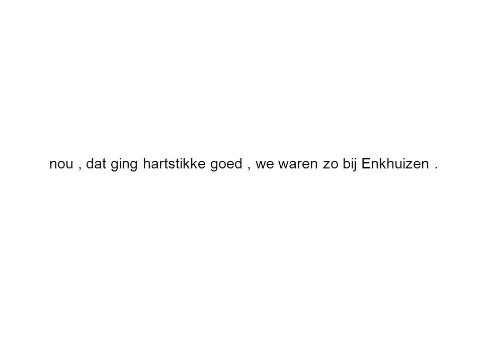 nou, dat ging hartstikke goed, we waren zo bij Enkhuizen.