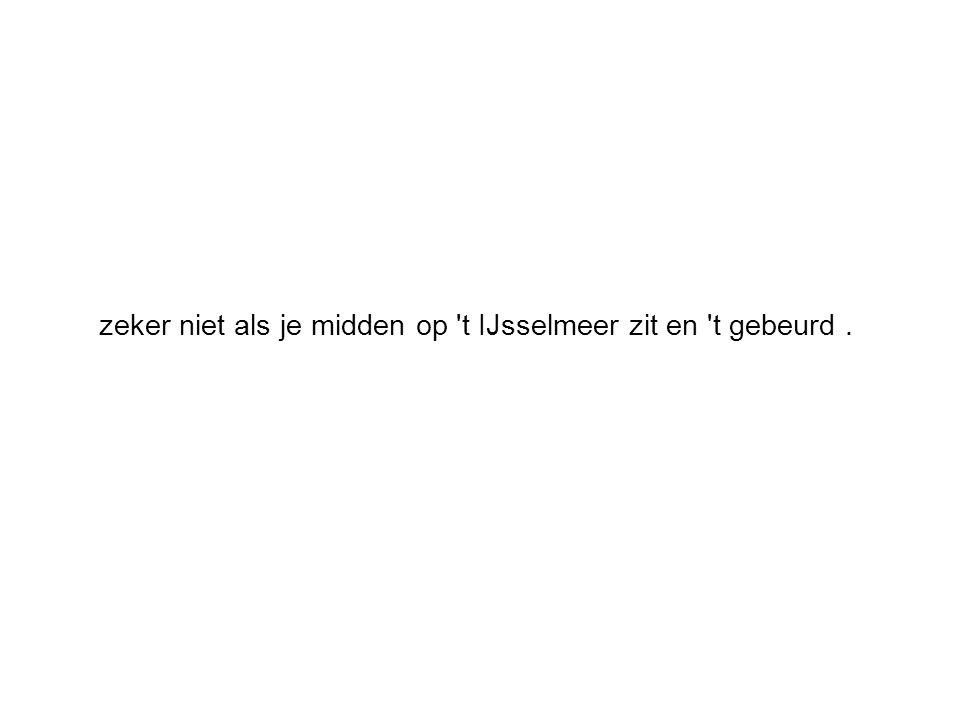zeker niet als je midden op t IJsselmeer zit en t gebeurd.