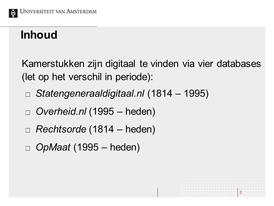 2 Inhoud Kamerstukken zijn digitaal te vinden via vier databases (let op het verschil in periode):  Statengeneraaldigitaal.nl (1814 – 1995)  Overheid.nl (1995 – heden)  Rechtsorde (1814 – heden)  OpMaat (1995 – heden)