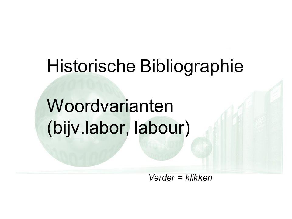 Verder = klikken Historische Bibliographie Woordvarianten (bijv.labor, labour) Verder = klikken