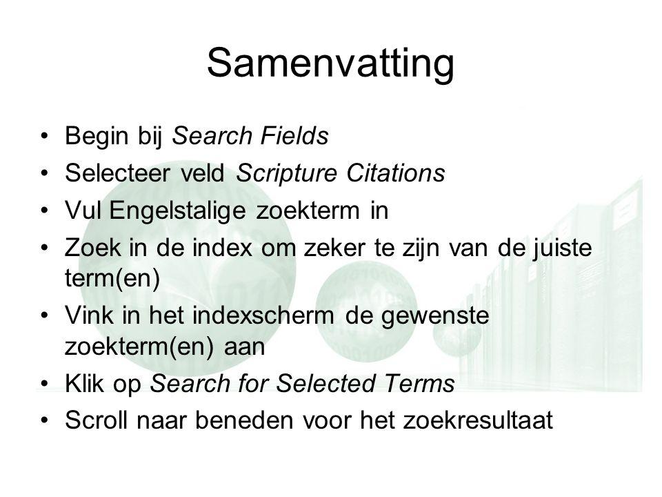 Samenvatting Begin bij Search Fields Selecteer veld Scripture Citations Vul Engelstalige zoekterm in Zoek in de index om zeker te zijn van de juiste term(en) Vink in het indexscherm de gewenste zoekterm(en) aan Klik op Search for Selected Terms Scroll naar beneden voor het zoekresultaat