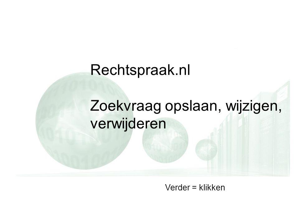 Rechtspraak.nl Zoekvraag opslaan, wijzigen, verwijderen Verder = klikken