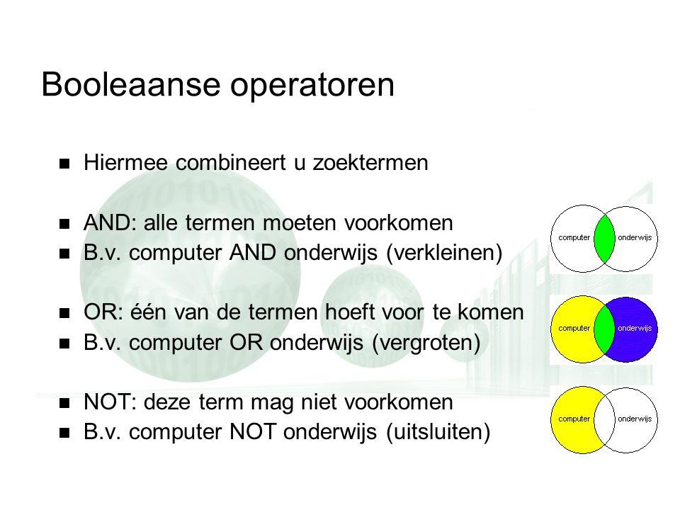 Booleaanse operatoren Hiermee combineert u zoektermen AND: alle termen moeten voorkomen B.v. computer AND onderwijs (verkleinen) OR: één van de termen