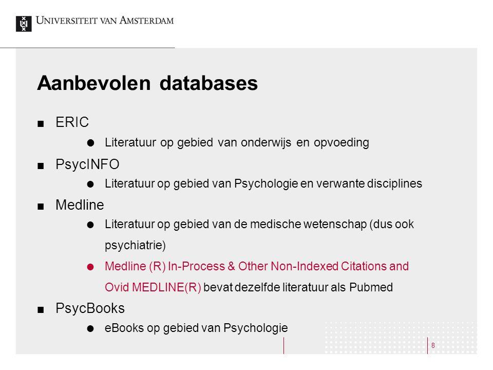 8 Aanbevolen databases ERIC  Literatuur op gebied van onderwijs en opvoeding PsycINFO  Literatuur op gebied van Psychologie en verwante disciplines Medline  Literatuur op gebied van de medische wetenschap (dus ook psychiatrie)  Medline (R) In-Process & Other Non-Indexed Citations and Ovid MEDLINE(R) bevat dezelfde literatuur als Pubmed PsycBooks  eBooks op gebied van Psychologie