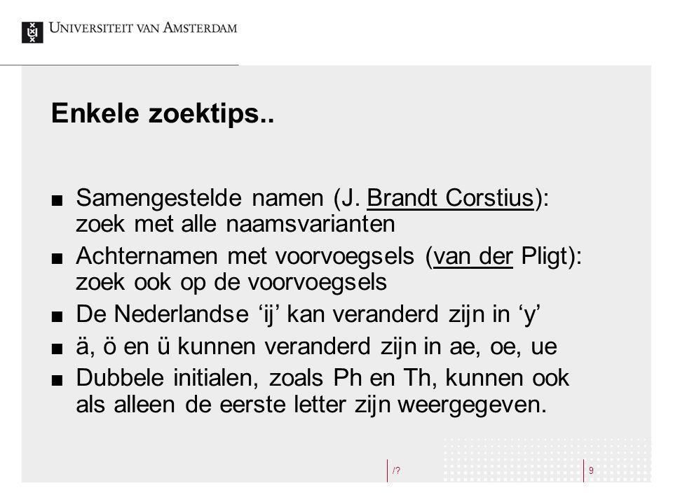 /?9 Enkele zoektips.. Samengestelde namen (J. Brandt Corstius): zoek met alle naamsvarianten Achternamen met voorvoegsels (van der Pligt): zoek ook op