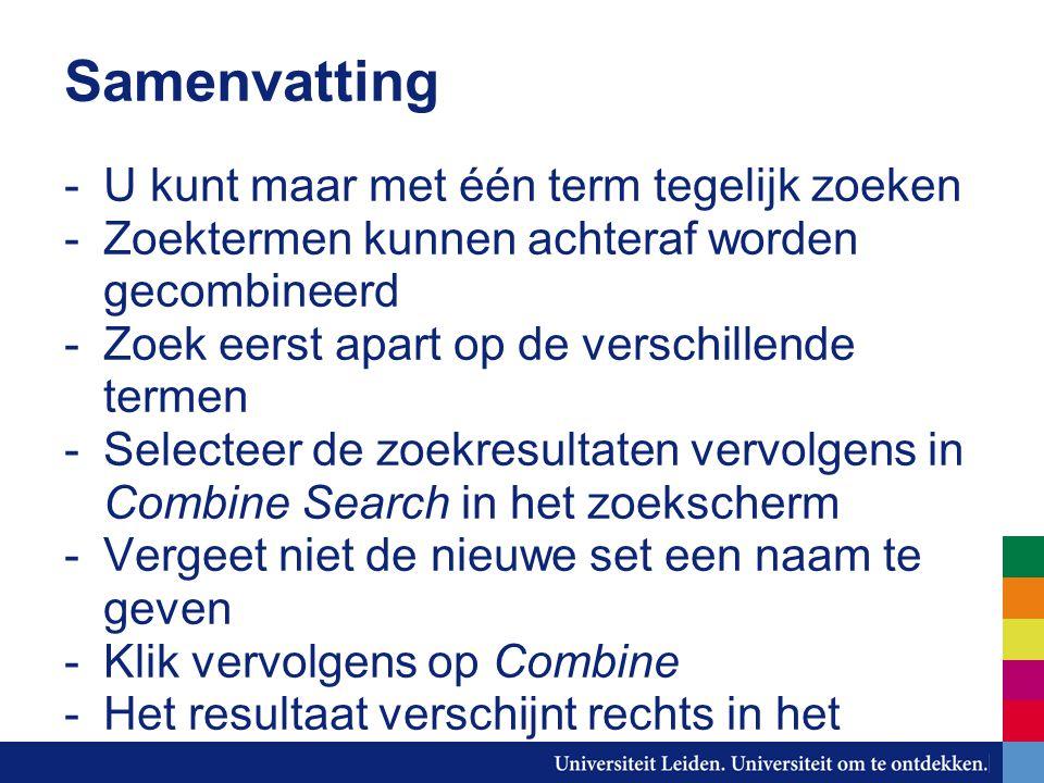 Samenvatting -U kunt maar met één term tegelijk zoeken -Zoektermen kunnen achteraf worden gecombineerd -Zoek eerst apart op de verschillende termen -Selecteer de zoekresultaten vervolgens in Combine Search in het zoekscherm -Vergeet niet de nieuwe set een naam te geven -Klik vervolgens op Combine -Het resultaat verschijnt rechts in het overzicht