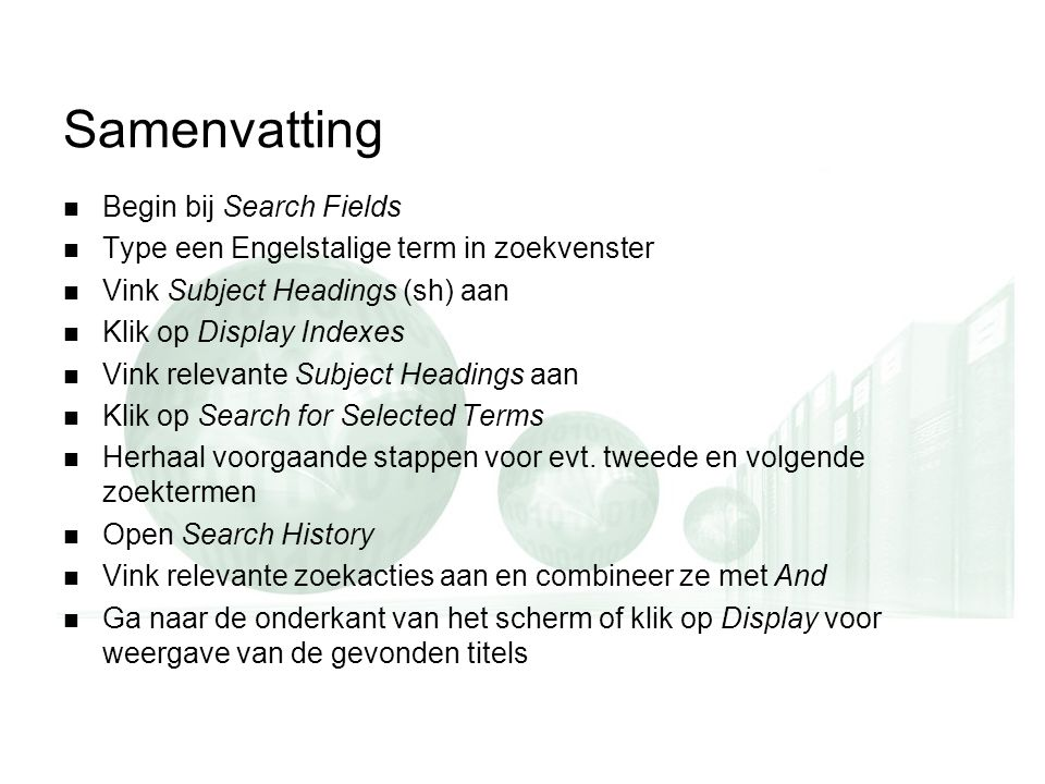 Samenvatting Begin bij Search Fields Type een Engelstalige term in zoekvenster Vink Subject Headings (sh) aan Klik op Display Indexes Vink relevante Subject Headings aan Klik op Search for Selected Terms Herhaal voorgaande stappen voor evt.