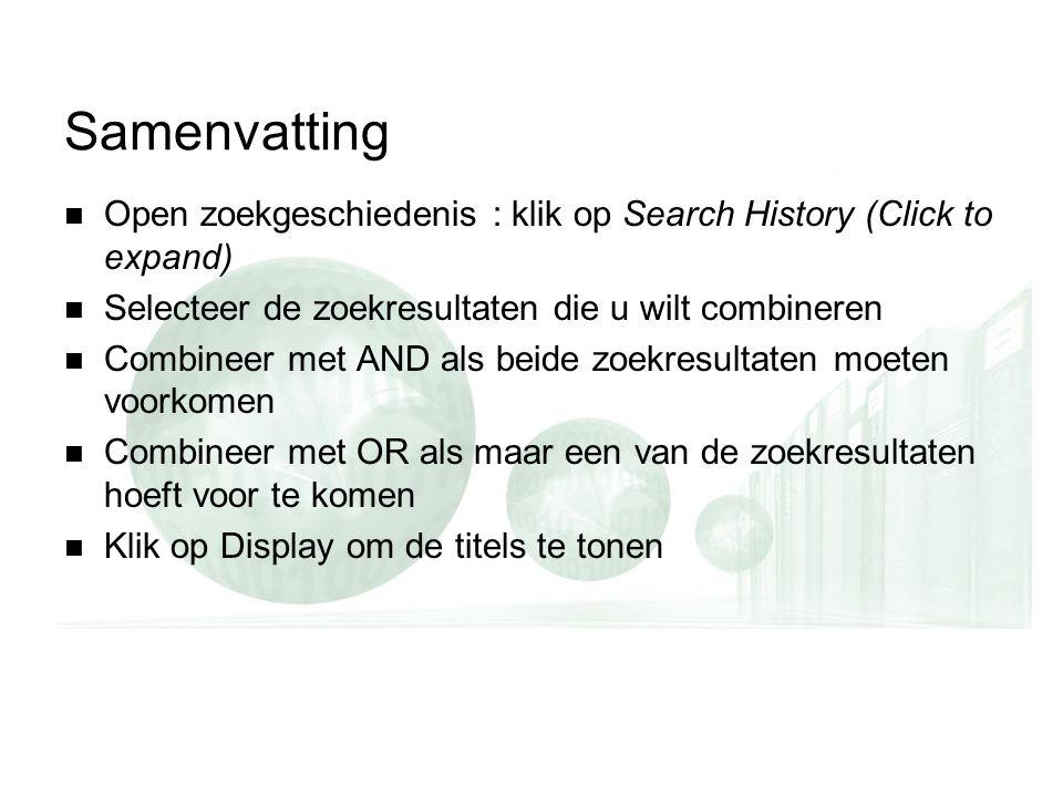 Samenvatting Open zoekgeschiedenis : klik op Search History (Click to expand) Selecteer de zoekresultaten die u wilt combineren Combineer met AND als beide zoekresultaten moeten voorkomen Combineer met OR als maar een van de zoekresultaten hoeft voor te komen Klik op Display om de titels te tonen