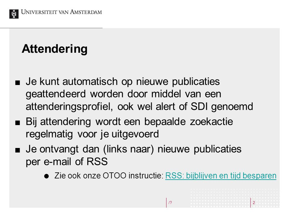 /?2 Attendering Je kunt automatisch op nieuwe publicaties geattendeerd worden door middel van een attenderingsprofiel, ook wel alert of SDI genoemd Bi