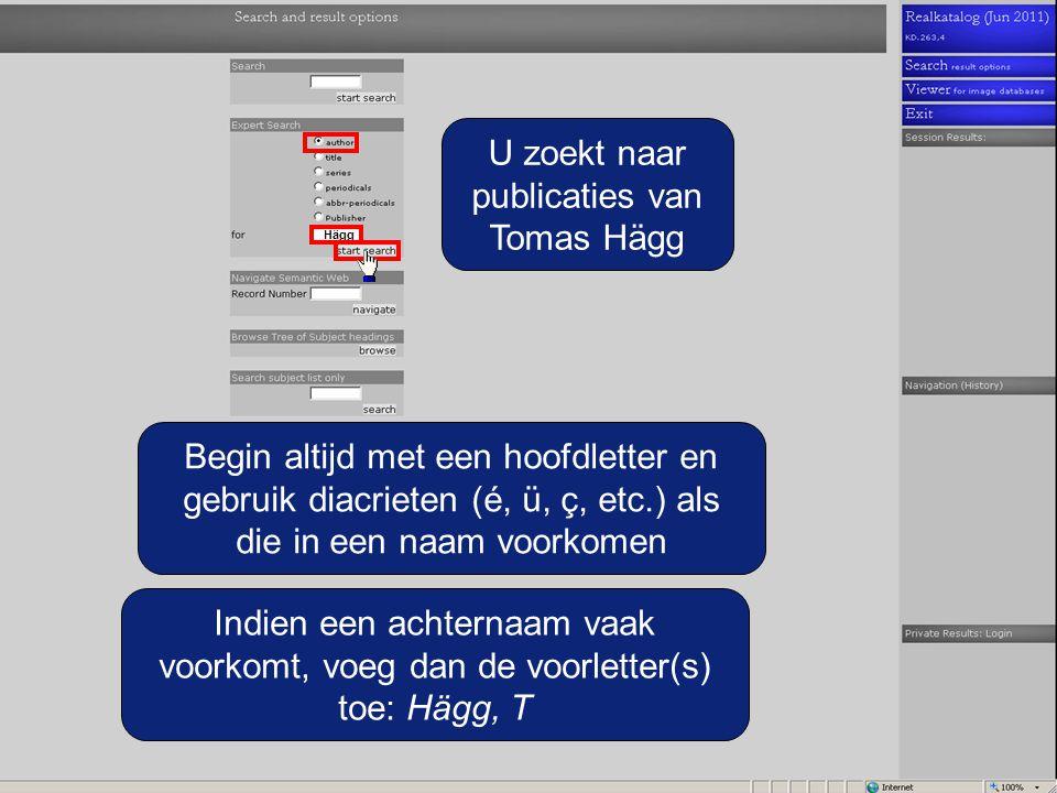 U zoekt naar publicaties van Tomas Hägg Hägg Begin altijd met een hoofdletter en gebruik diacrieten (é, ü, ç, etc.) als die in een naam voorkomen Indien een achternaam vaak voorkomt, voeg dan de voorletter(s) toe: Hägg, T