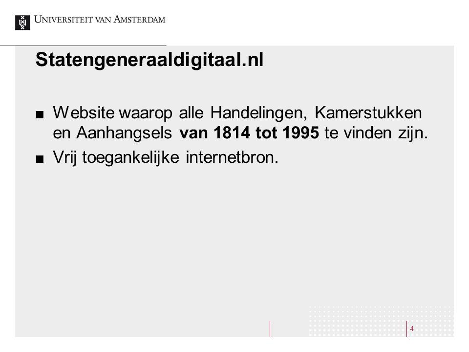 4 Statengeneraaldigitaal.nl Website waarop alle Handelingen, Kamerstukken en Aanhangsels van 1814 tot 1995 te vinden zijn. Vrij toegankelijke internet