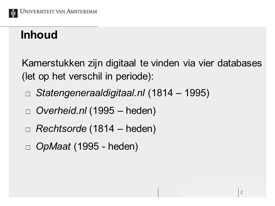 2 Inhoud Kamerstukken zijn digitaal te vinden via vier databases (let op het verschil in periode):  Statengeneraaldigitaal.nl (1814 – 1995)  Overhei