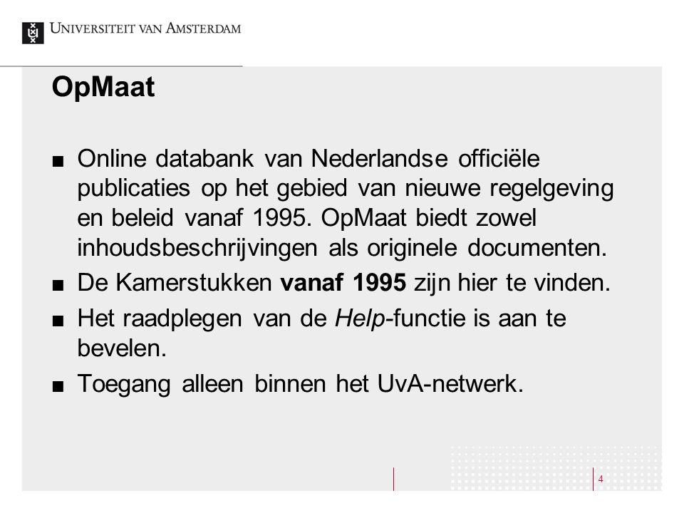 4 OpMaat Online databank van Nederlandse officiële publicaties op het gebied van nieuwe regelgeving en beleid vanaf 1995. OpMaat biedt zowel inhoudsbe
