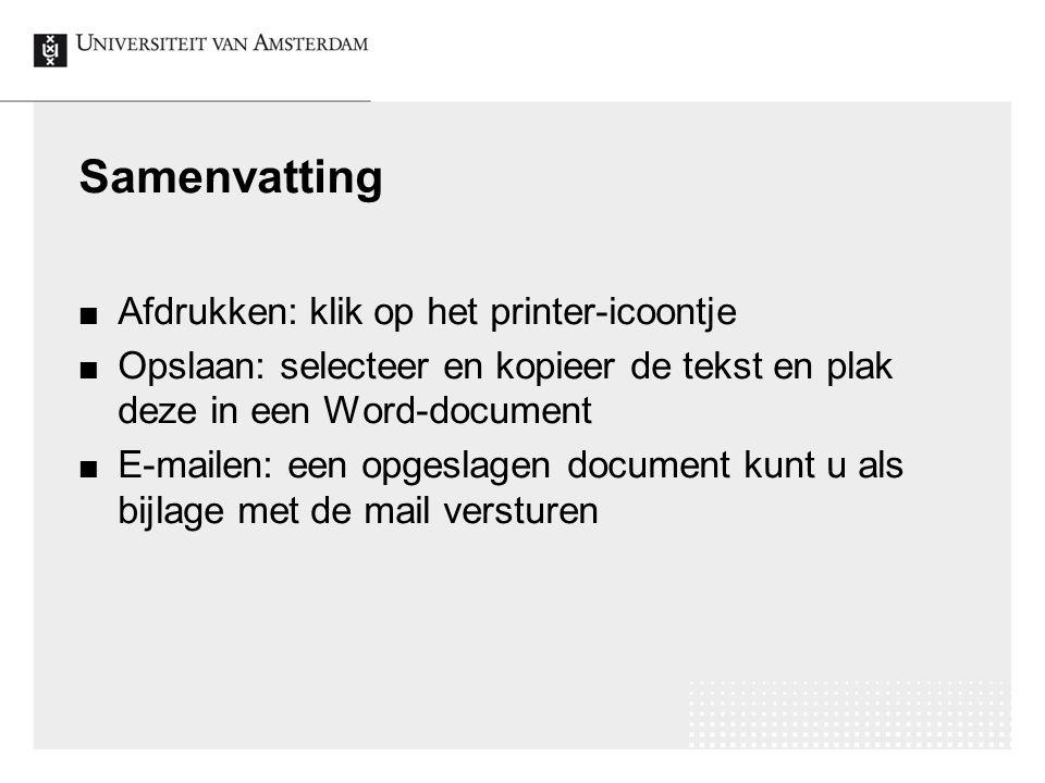 Samenvatting Afdrukken: klik op het printer-icoontje Opslaan: selecteer en kopieer de tekst en plak deze in een Word-document E-mailen: een opgeslagen document kunt u als bijlage met de mail versturen