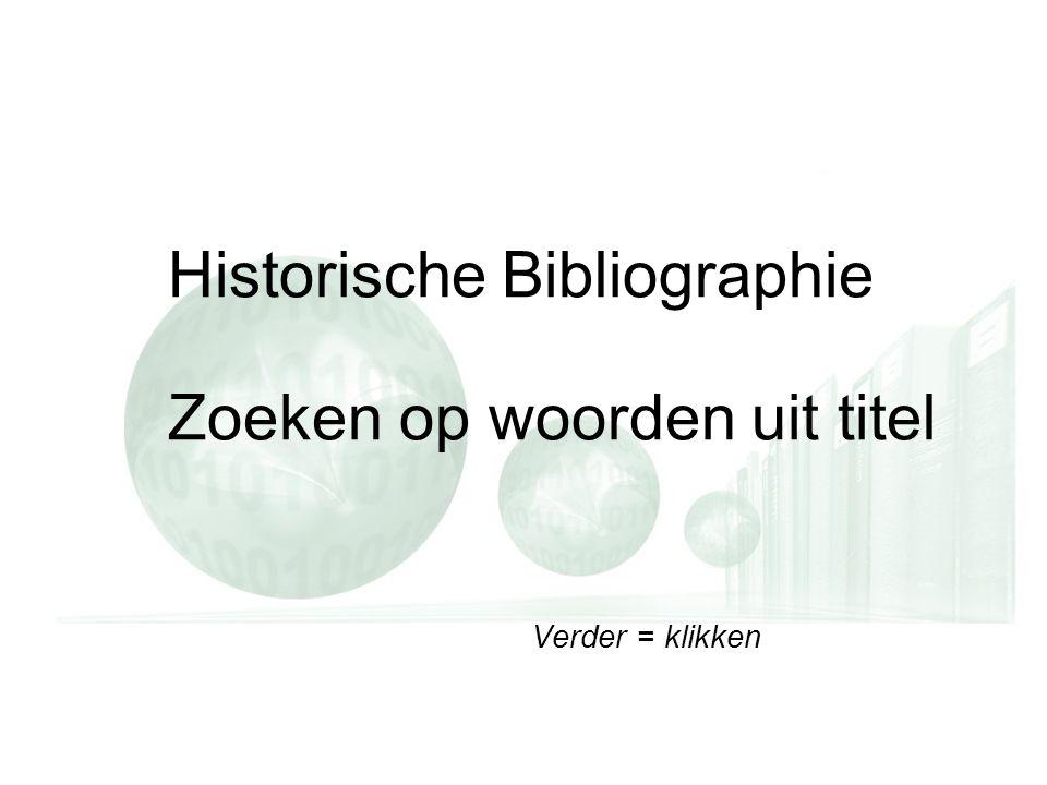 Verder = klikken Historische Bibliographie Zoeken op woorden uit titel Verder = klikken