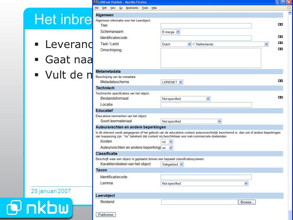 25 januari 200711 Het inbrengen van leermateriaal  Leverancier / docent logt in via portaal  Gaat naar toevoegen object  Vult de metadata in en upload leerobject.