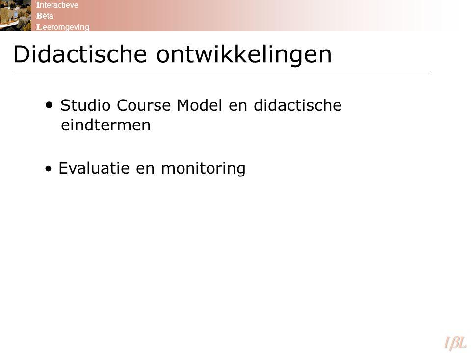Didactische ontwikkelingen I nteractieve B èta L eeromgeving ILILILIL Studio Course Model en didactische eindtermen Evaluatie en monitoring