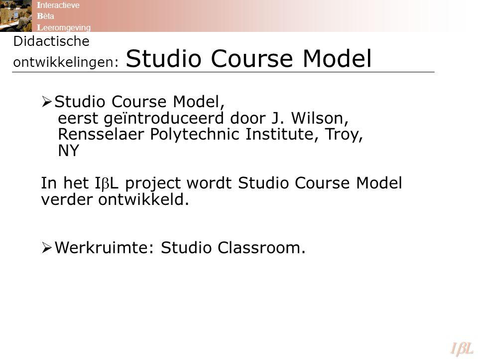 Didactische ontwikkelingen: Studio Course Model I nteractieve B èta L eeromgeving ILILILIL  Studio Course Model, eerst geïntroduceerd door J. Wil