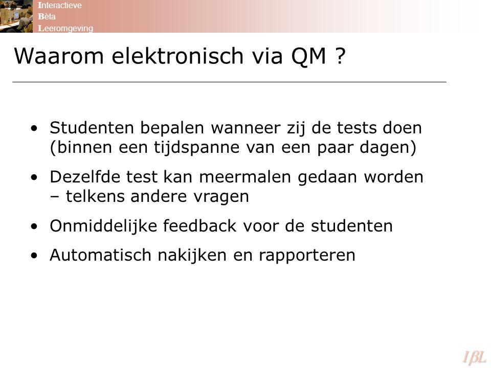I nteractieve B èta L eeromgeving ILILILIL Waarom elektronisch via QM ? Studenten bepalen wanneer zij de tests doen (binnen een tijdspanne van een