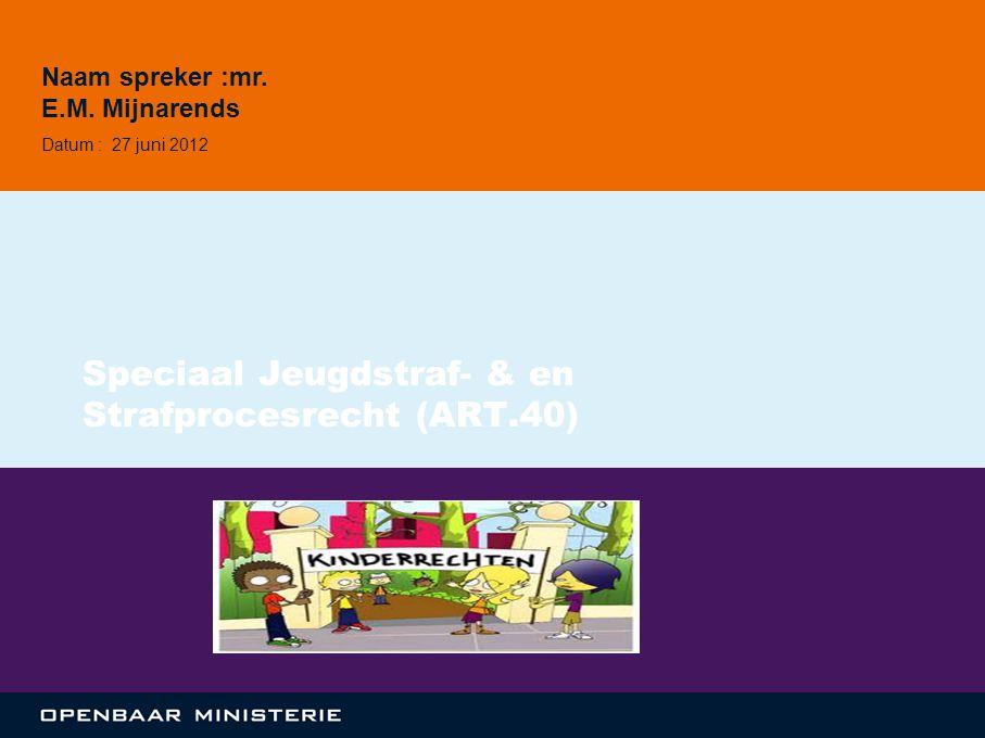 Speciaal Jeugdstraf- & en Strafprocesrecht (ART.40) Naam spreker :mr. E.M. Mijnarends Datum : 27 juni 2012