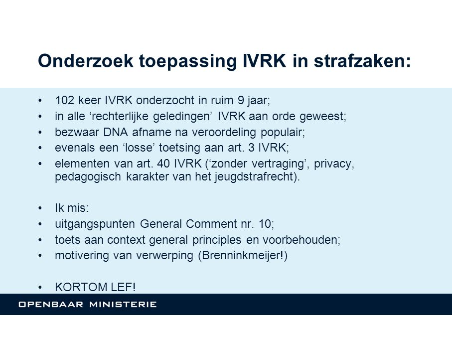 Onderzoek toepassing IVRK in strafzaken: 102 keer IVRK onderzocht in ruim 9 jaar; in alle 'rechterlijke geledingen' IVRK aan orde geweest; bezwaar DNA afname na veroordeling populair; evenals een 'losse' toetsing aan art.