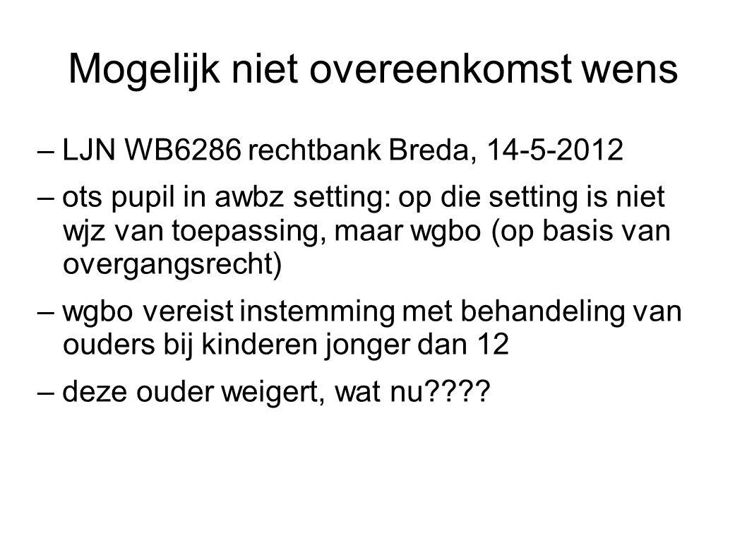 Mogelijk niet overeenkomst wens – LJN WB6286 rechtbank Breda, 14-5-2012 – ots pupil in awbz setting: op die setting is niet wjz van toepassing, maar wgbo (op basis van overgangsrecht) – wgbo vereist instemming met behandeling van ouders bij kinderen jonger dan 12 – deze ouder weigert, wat nu